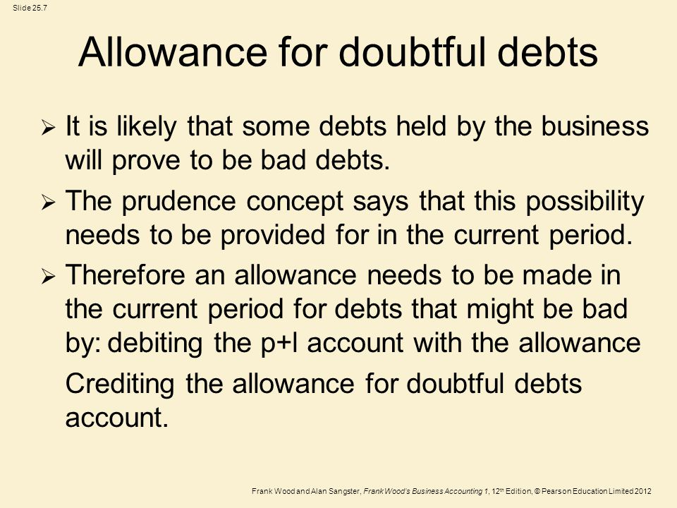 Frank Wood and Alan Sangster, Frank Wood's Business Accounting 1, 12 th Edition, © Pearson Education Limited 2012 Slide 25.7 Allowance for doubtful de