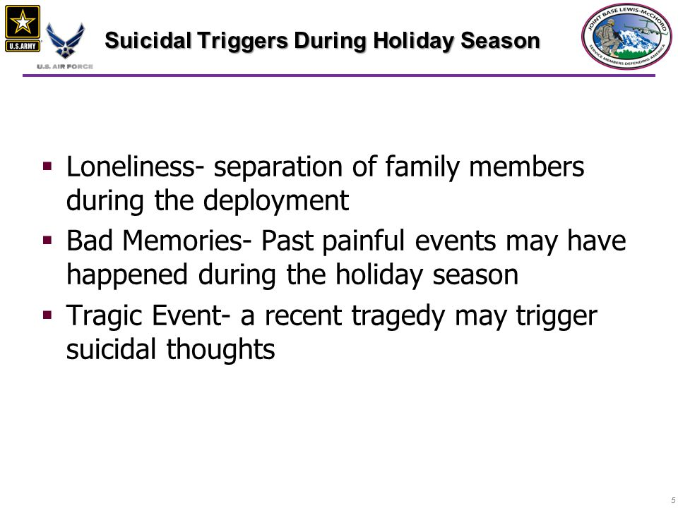 55  Loneliness- separation of family members during the deployment  Bad Memories- Past painful events may have happened during the holiday season  Tragic Event- a recent tragedy may trigger suicidal thoughts Suicidal Triggers During Holiday Season