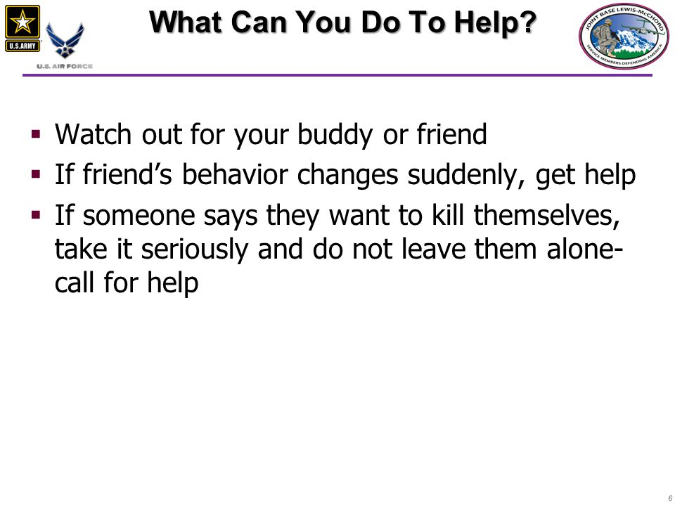 66  Watch out for your buddy or friend  If friend's behavior changes suddenly, get help  If someone says they want to kill themselves, take it seriously and do not leave them alone- call for help What Can You Do To Help