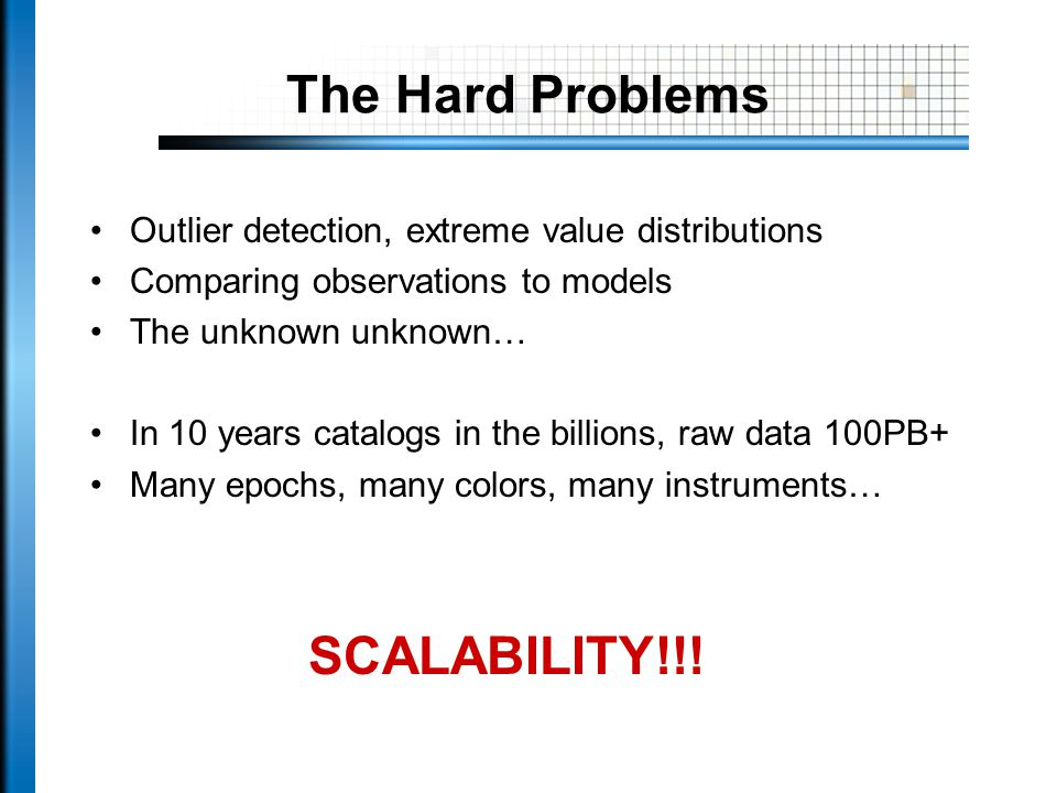 The Hard Problems Outlier detection, extreme value distributions Comparing observations to models The unknown unknown… In 10 years catalogs in the billions, raw data 100PB+ Many epochs, many colors, many instruments… SCALABILITY!!!