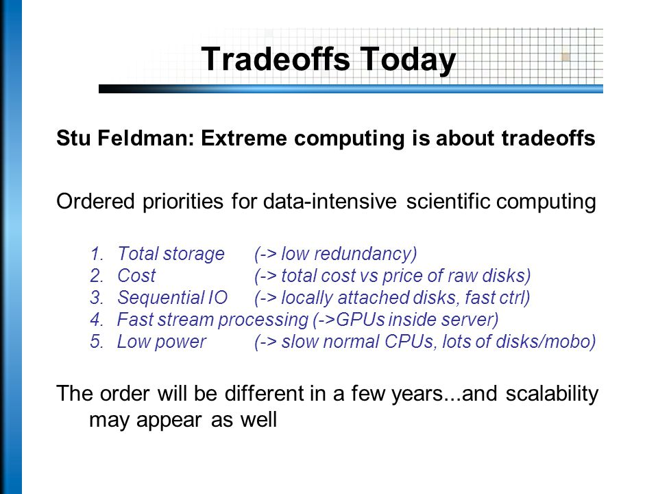 Tradeoffs Today Stu Feldman: Extreme computing is about tradeoffs Ordered priorities for data-intensive scientific computing 1.Total storage (-> low redundancy) 2.Cost(-> total cost vs price of raw disks) 3.Sequential IO (-> locally attached disks, fast ctrl) 4.Fast stream processing (->GPUs inside server) 5.Low power (-> slow normal CPUs, lots of disks/mobo) The order will be different in a few years...and scalability may appear as well