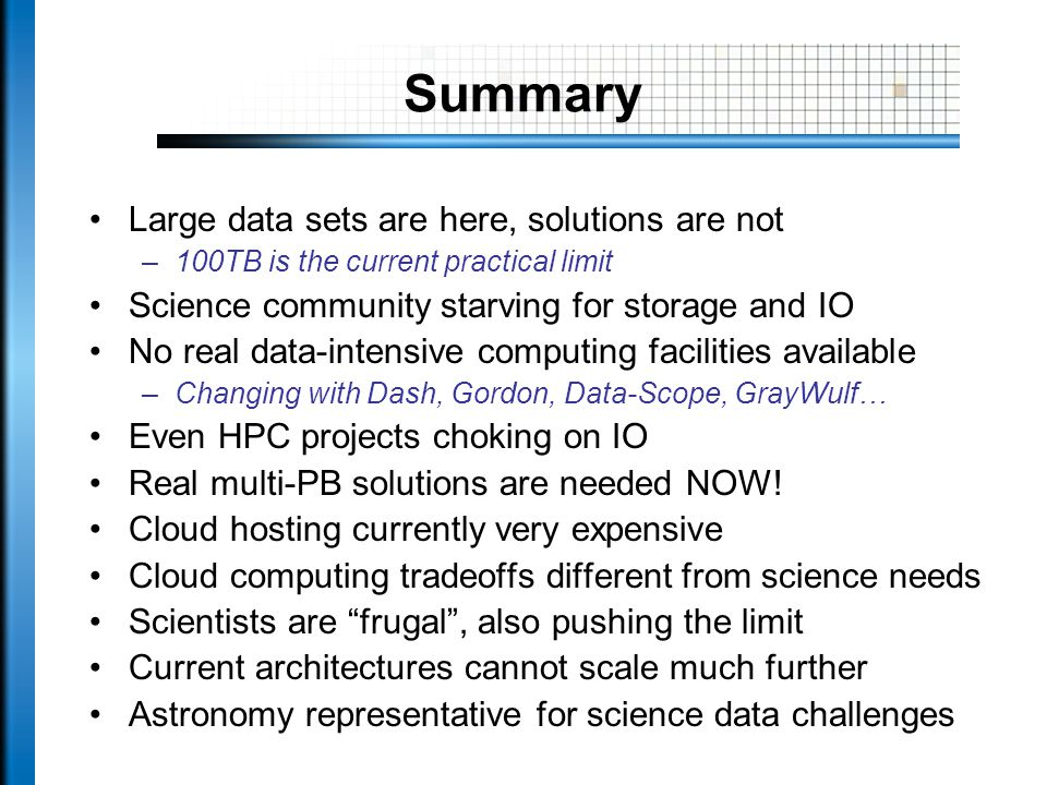 Summary Large data sets are here, solutions are not –100TB is the current practical limit Science community starving for storage and IO No real data-intensive computing facilities available –Changing with Dash, Gordon, Data-Scope, GrayWulf… Even HPC projects choking on IO Real multi-PB solutions are needed NOW.