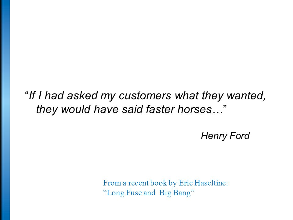 If I had asked my customers what they wanted, they would have said faster horses… Henry Ford From a recent book by Eric Haseltine: Long Fuse and Big Bang