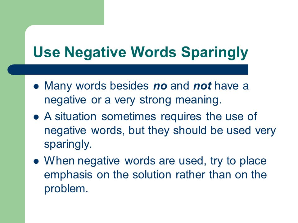 Use Negative Words Sparingly Many words besides no and not have a negative or a very strong meaning.