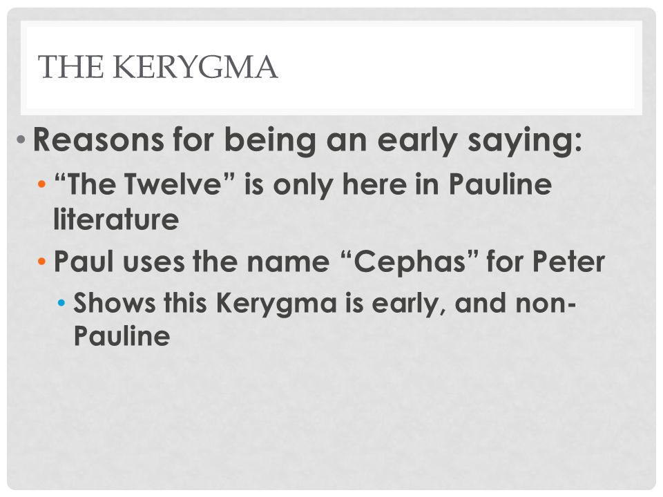 "THE KERYGMA Reasons for being an early saying: ""The Twelve"" is only here in Pauline literature Paul uses the name ""Cephas"" for Peter Shows this Kerygm"