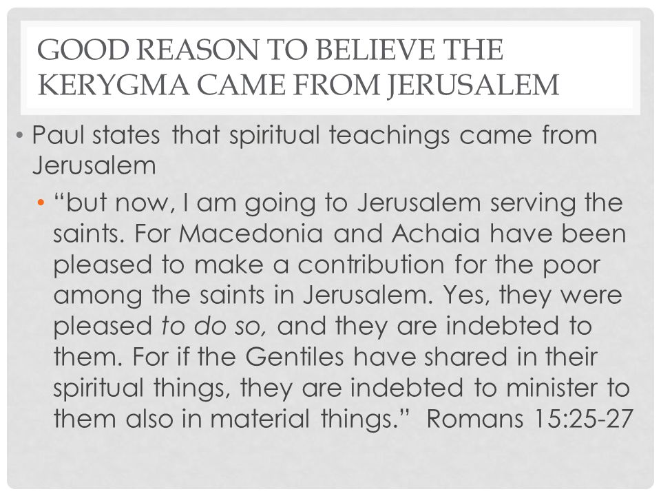 "GOOD REASON TO BELIEVE THE KERYGMA CAME FROM JERUSALEM Paul states that spiritual teachings came from Jerusalem ""but now, I am going to Jerusalem serv"