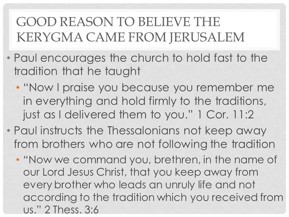 "GOOD REASON TO BELIEVE THE KERYGMA CAME FROM JERUSALEM Paul encourages the church to hold fast to the tradition that he taught ""Now I praise you becau"