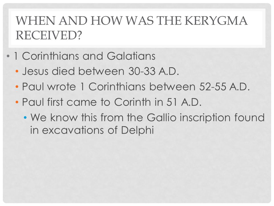 WHEN AND HOW WAS THE KERYGMA RECEIVED? 1 Corinthians and Galatians Jesus died between 30-33 A.D. Paul wrote 1 Corinthians between 52-55 A.D. Paul firs