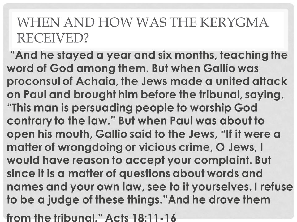 "WHEN AND HOW WAS THE KERYGMA RECEIVED? ""And he stayed a year and six months, teaching the word of God among them. But when Gallio was proconsul of Ach"