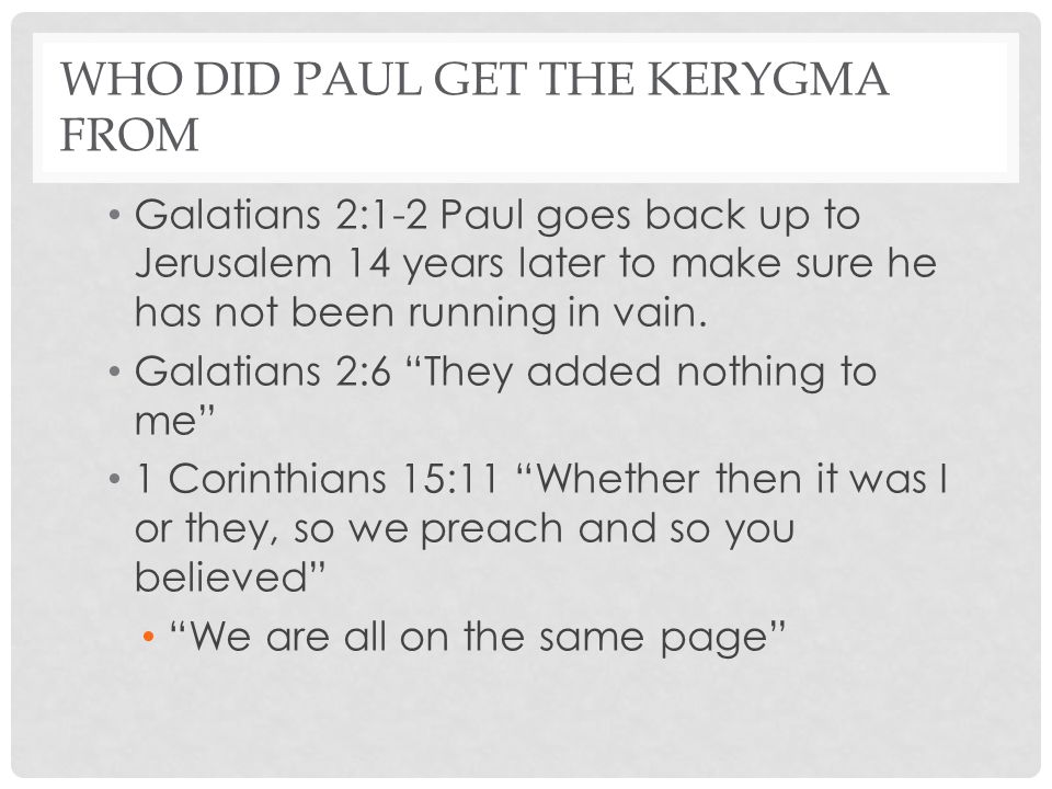 WHO DID PAUL GET THE KERYGMA FROM Galatians 2:1-2 Paul goes back up to Jerusalem 14 years later to make sure he has not been running in vain. Galatian