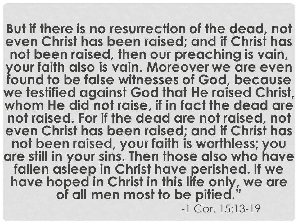 But if there is no resurrection of the dead, not even Christ has been raised; and if Christ has not been raised, then our preaching is vain, your fait