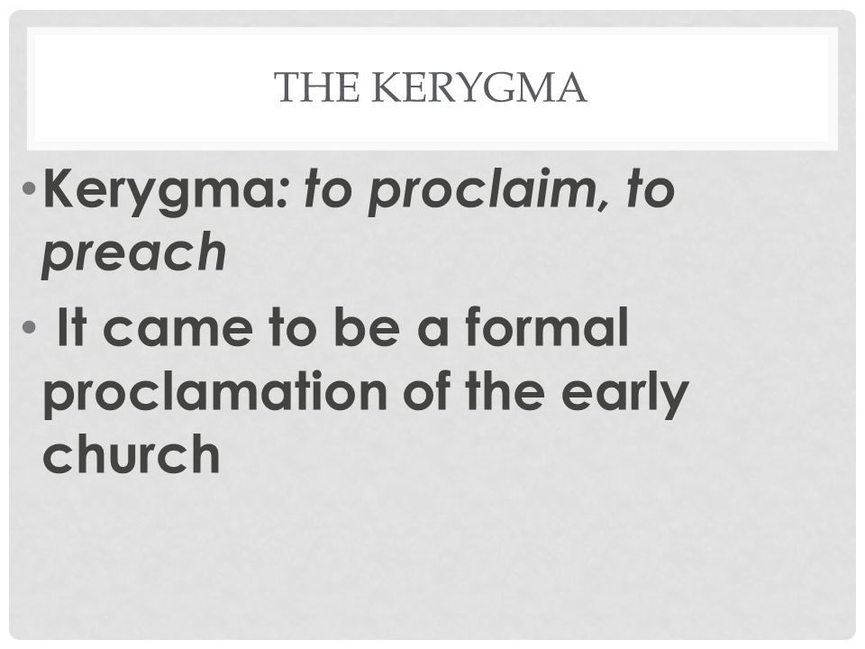 THE KERYGMA Kerygma : to proclaim, to preach It came to be a formal proclamation of the early church