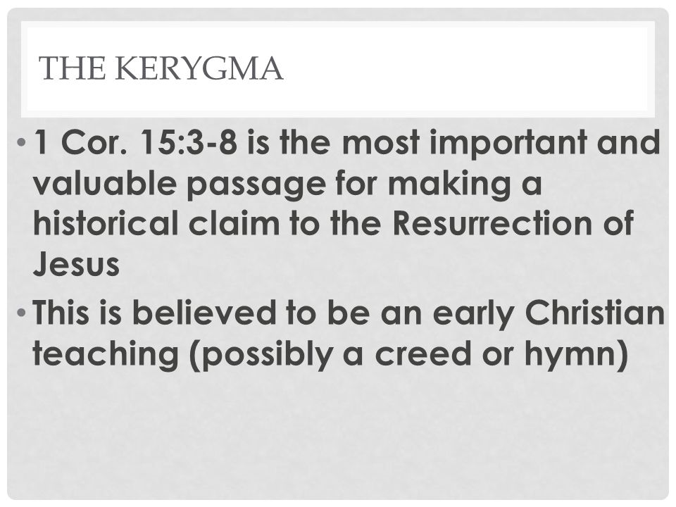THE KERYGMA 1 Cor. 15:3-8 is the most important and valuable passage for making a historical claim to the Resurrection of Jesus This is believed to be