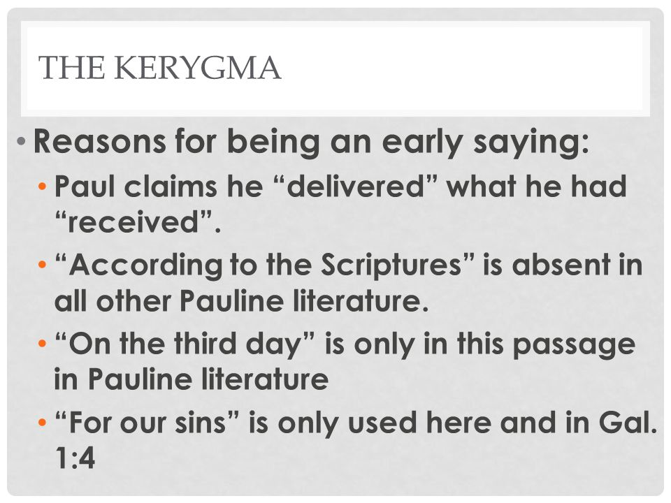 THE KERYGMA Reasons for being an early saying: The Twelve is only here in Pauline literature Paul uses the name Cephas for Peter Shows this Kerygma is early, and non- Pauline