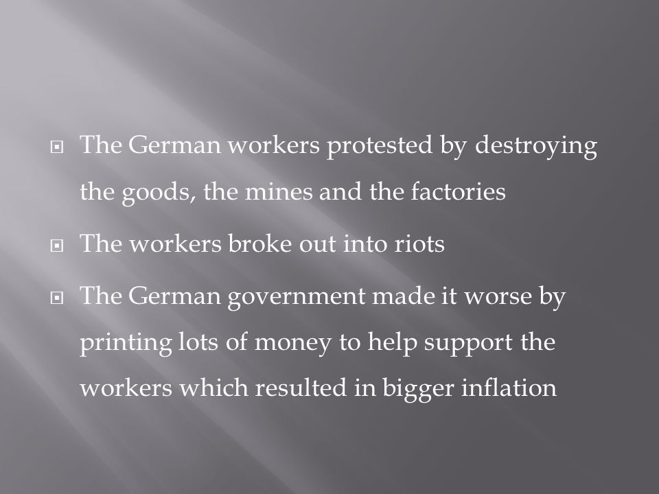  The German workers protested by destroying the goods, the mines and the factories  The workers broke out into riots  The German government made it worse by printing lots of money to help support the workers which resulted in bigger inflation