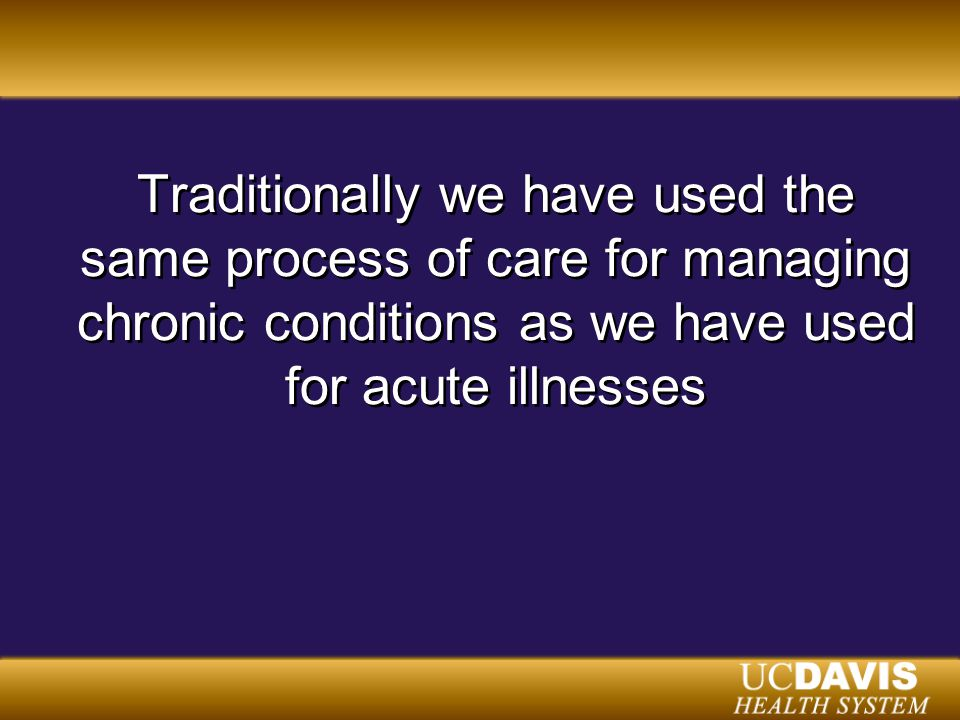 Traditionally we have used the same process of care for managing chronic conditions as we have used for acute illnesses