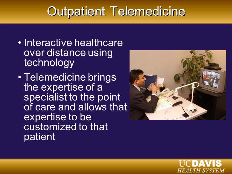 Outpatient Telemedicine Interactive healthcare over distance using technology Telemedicine brings the expertise of a specialist to the point of care and allows that expertise to be customized to that patient