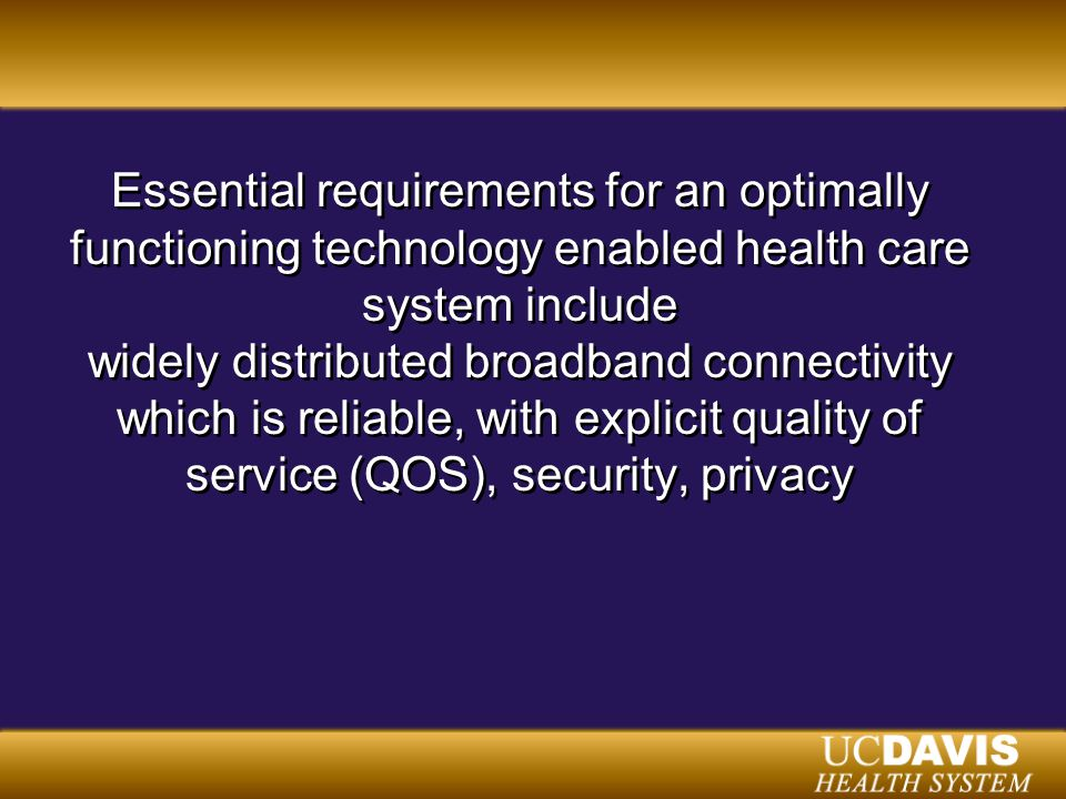 Essential requirements for an optimally functioning technology enabled health care system include widely distributed broadband connectivity which is reliable, with explicit quality of service (QOS), security, privacy