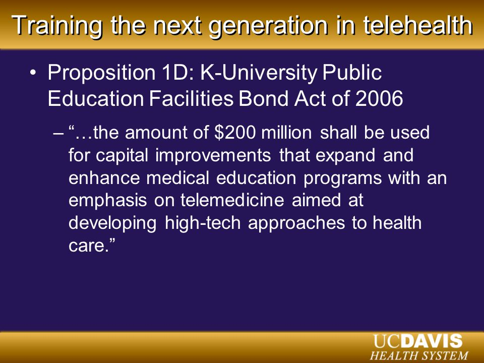 Training the next generation in telehealth Proposition 1D: K-University Public Education Facilities Bond Act of 2006 – …the amount of $200 million shall be used for capital improvements that expand and enhance medical education programs with an emphasis on telemedicine aimed at developing high-tech approaches to health care.