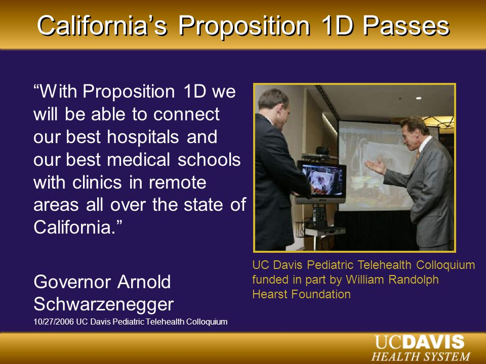 California's Proposition 1D Passes With Proposition 1D we will be able to connect our best hospitals and our best medical schools with clinics in remote areas all over the state of California. Governor Arnold Schwarzenegger 10/27/2006 UC Davis Pediatric Telehealth Colloquium UC Davis Pediatric Telehealth Colloquium funded in part by William Randolph Hearst Foundation