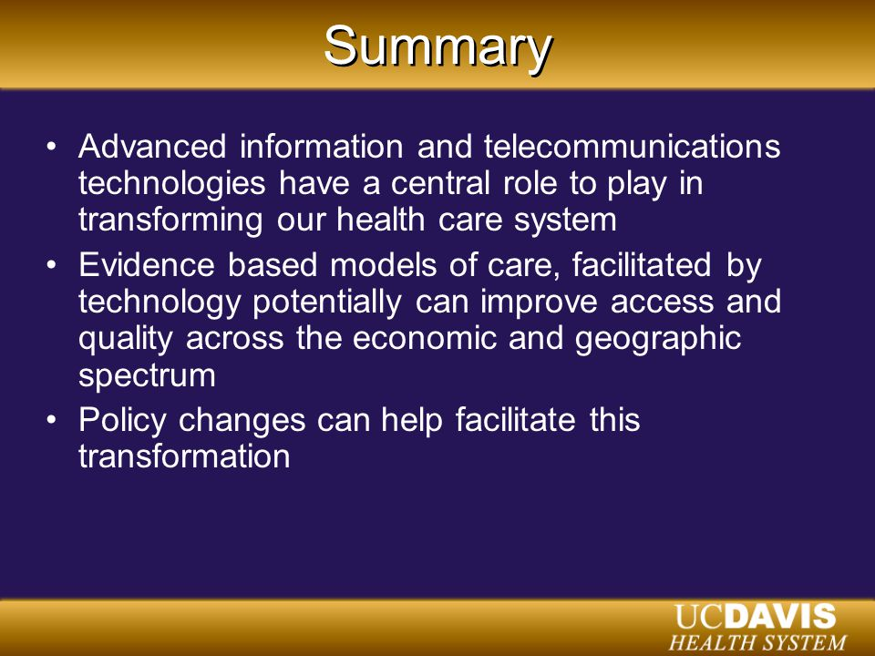 Summary Advanced information and telecommunications technologies have a central role to play in transforming our health care system Evidence based models of care, facilitated by technology potentially can improve access and quality across the economic and geographic spectrum Policy changes can help facilitate this transformation