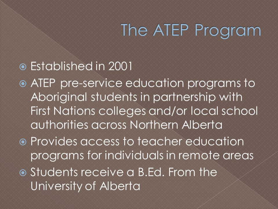  Established in 2001  ATEP pre-service education programs to Aboriginal students in partnership with First Nations colleges and/or local school authorities across Northern Alberta  Provides access to teacher education programs for individuals in remote areas  Students receive a B.Ed.