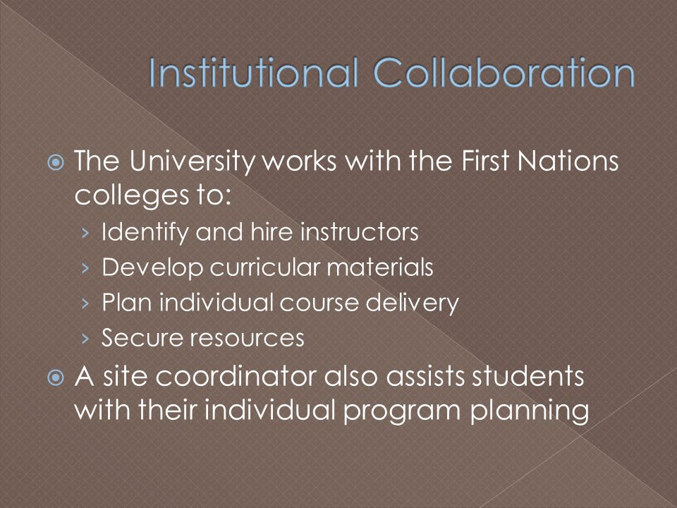  The University works with the First Nations colleges to: › Identify and hire instructors › Develop curricular materials › Plan individual course delivery › Secure resources  A site coordinator also assists students with their individual program planning