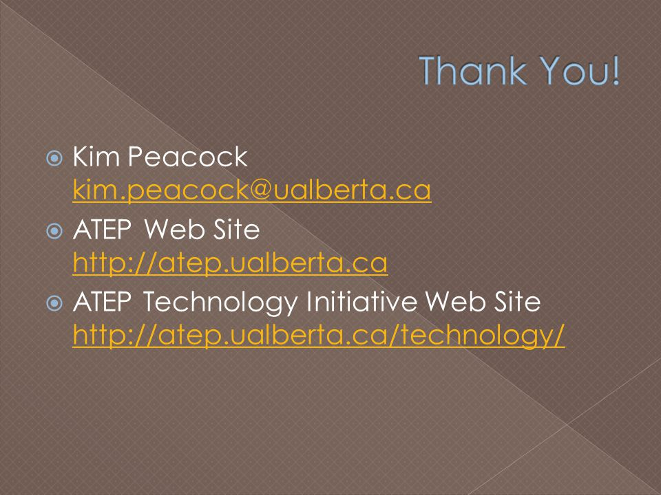  Kim Peacock kim.peacock@ualberta.ca kim.peacock@ualberta.ca  ATEP Web Site http://atep.ualberta.ca http://atep.ualberta.ca  ATEP Technology Initiative Web Site http://atep.ualberta.ca/technology/ http://atep.ualberta.ca/technology/