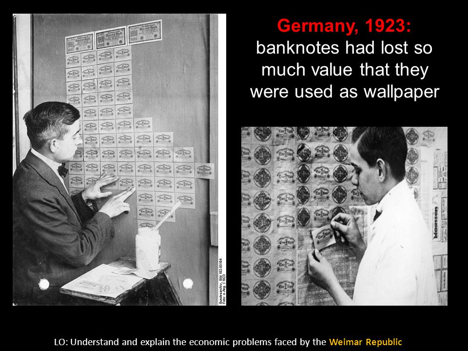Germany, 1923: banknotes had lost so much value that they were used as wallpaper LO: Understand and explain the economic problems faced by the Weimar Republic