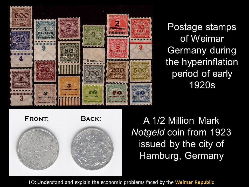 Postage stamps of Weimar Germany during the hyperinflation period of early 1920s A 1/2 Million Mark Notgeld coin from 1923 issued by the city of Hamburg, Germany LO: Understand and explain the economic problems faced by the Weimar Republic