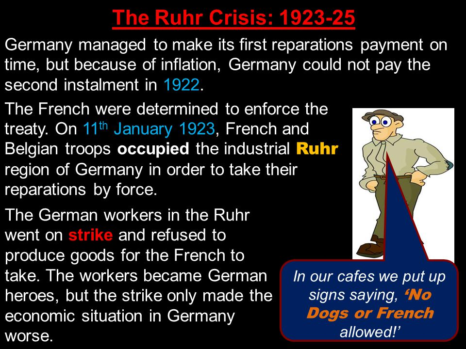 Invasion of the Ruhr (1923) In our cafes we put up signs saying, 'No Dogs or French allowed!' Germany managed to make its first reparations payment on