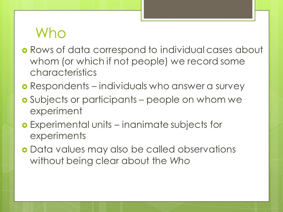 Who  Rows of data correspond to individual cases about whom (or which if not people) we record some characteristics  Respondents – individuals who answer a survey  Subjects or participants – people on whom we experiment  Experimental units – inanimate subjects for experiments  Data values may also be called observations without being clear about the Who