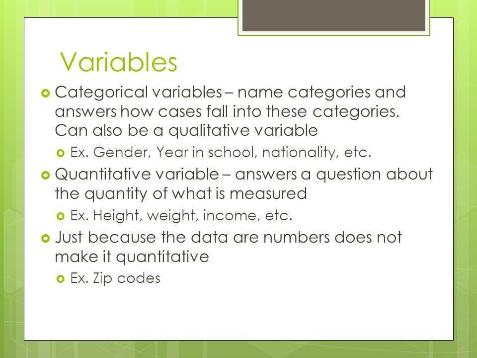 Variables  Categorical variables – name categories and answers how cases fall into these categories. Can also be a qualitative variable  Ex. Gender,
