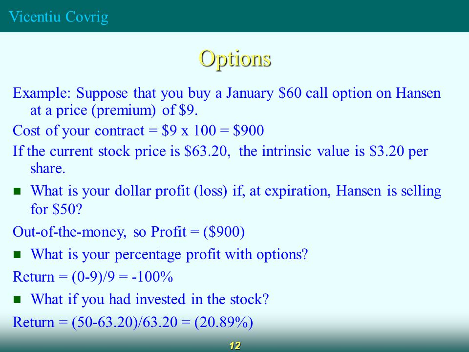 Vicentiu Covrig 12 Options Example: Suppose that you buy a January $60 call option on Hansen at a price (premium) of $9.