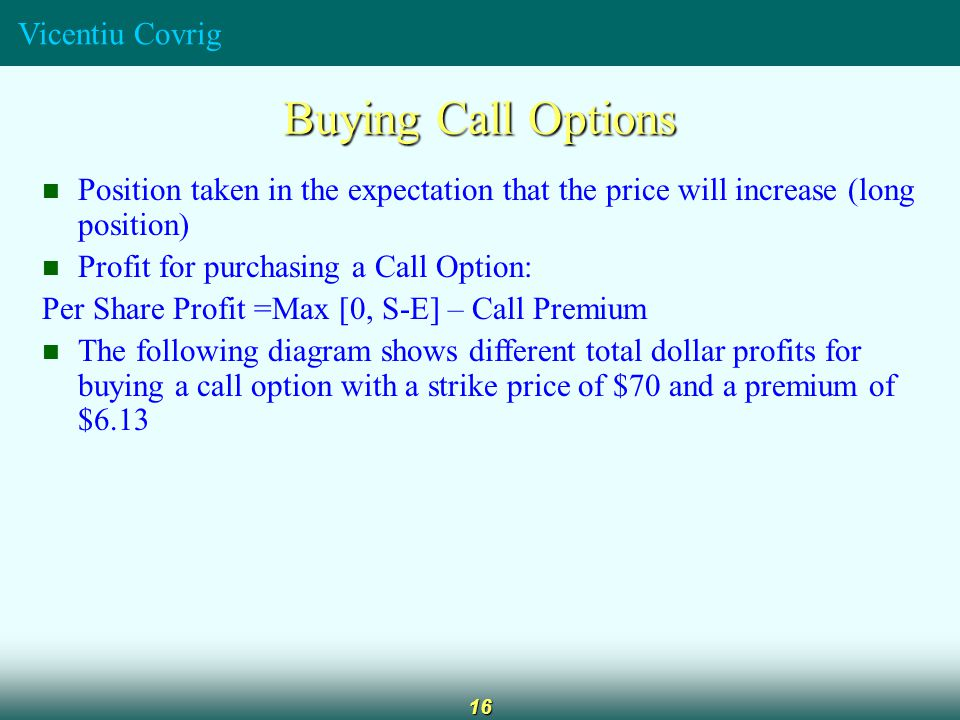 Vicentiu Covrig 16 Buying Call Options Position taken in the expectation that the price will increase (long position) Profit for purchasing a Call Option: Per Share Profit =Max [0, S-E] – Call Premium The following diagram shows different total dollar profits for buying a call option with a strike price of $70 and a premium of $6.13