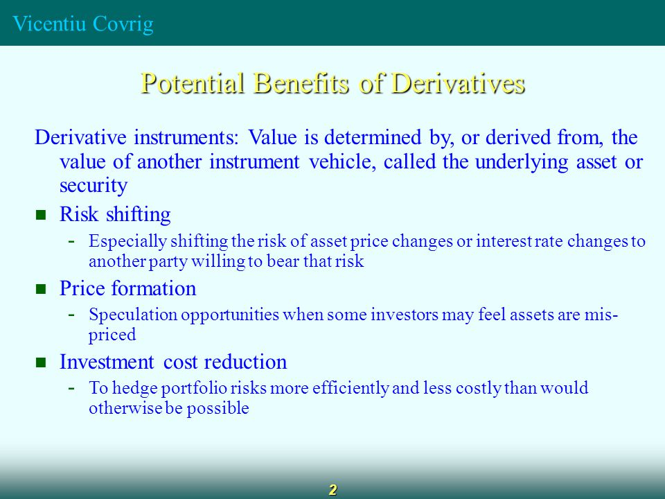 Vicentiu Covrig 2 Potential Benefits of Derivatives Derivative instruments: Value is determined by, or derived from, the value of another instrument vehicle, called the underlying asset or security Risk shifting - Especially shifting the risk of asset price changes or interest rate changes to another party willing to bear that risk Price formation - Speculation opportunities when some investors may feel assets are mis- priced Investment cost reduction - To hedge portfolio risks more efficiently and less costly than would otherwise be possible
