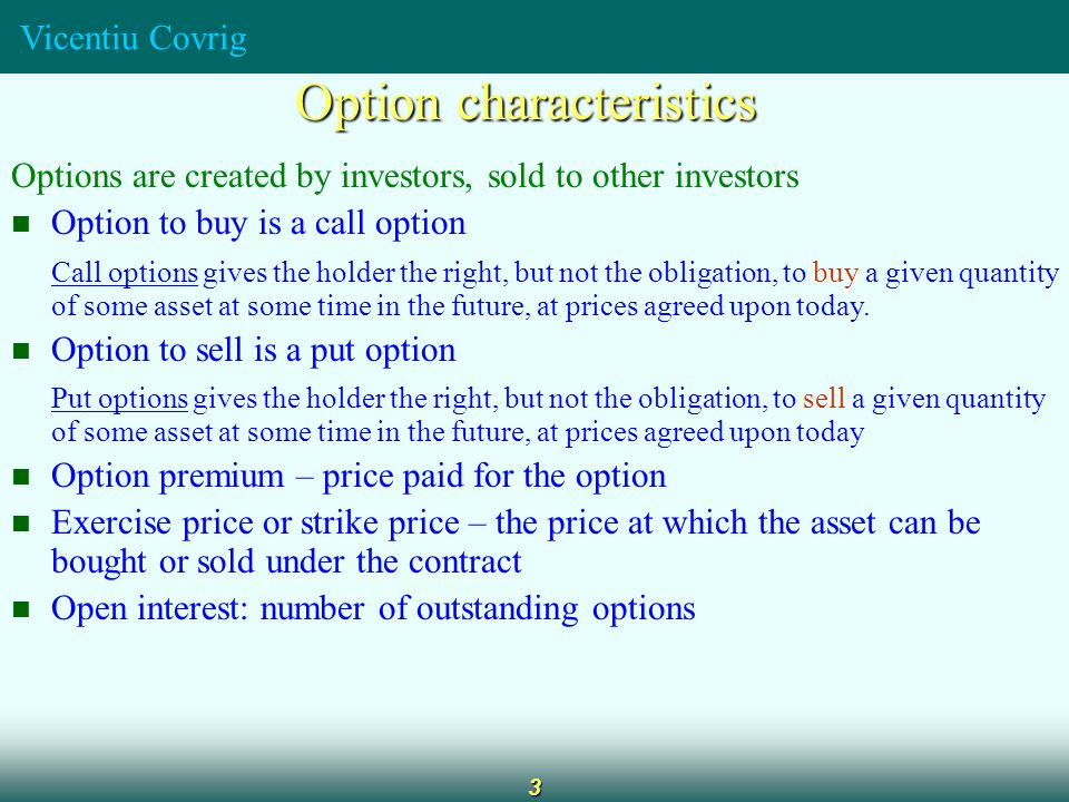 Vicentiu Covrig 3 Option characteristics Options are created by investors, sold to other investors Option to buy is a call option Call options gives the holder the right, but not the obligation, to buy a given quantity of some asset at some time in the future, at prices agreed upon today.