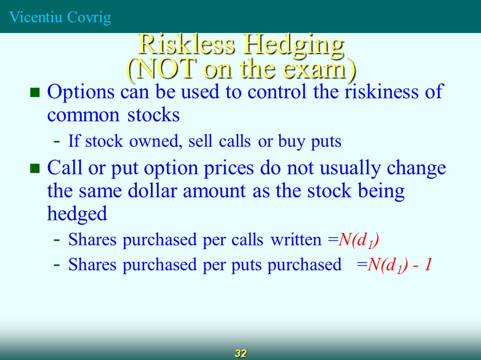 Vicentiu Covrig 32 Options can be used to control the riskiness of common stocks - If stock owned, sell calls or buy puts Call or put option prices do not usually change the same dollar amount as the stock being hedged - Shares purchased per calls written =N(d 1 ) - Shares purchased per puts purchased =N(d 1 ) - 1 Riskless Hedging (NOT on the exam)