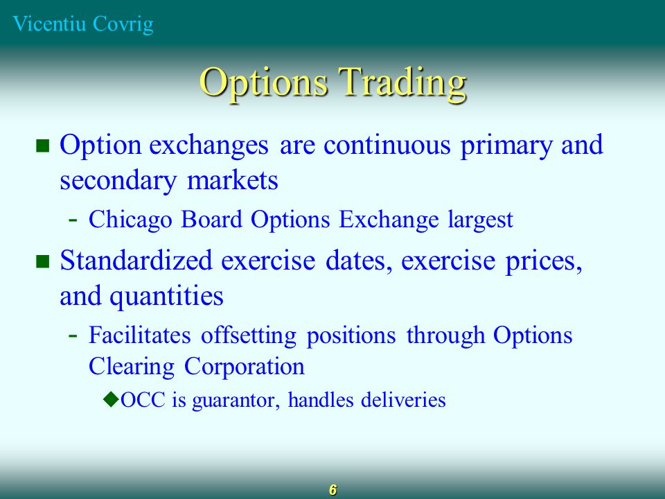 Vicentiu Covrig 6 Options Trading Option exchanges are continuous primary and secondary markets - Chicago Board Options Exchange largest Standardized exercise dates, exercise prices, and quantities - Facilitates offsetting positions through Options Clearing Corporation  OCC is guarantor, handles deliveries