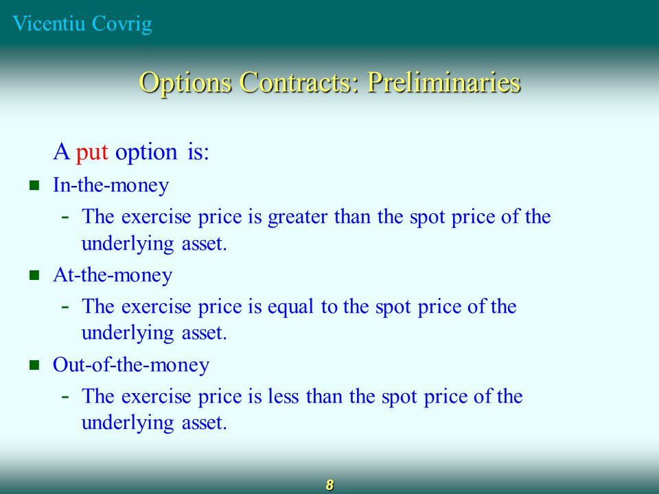 Vicentiu Covrig 8 Options Contracts: Preliminaries A put option is: In-the-money - The exercise price is greater than the spot price of the underlying asset.