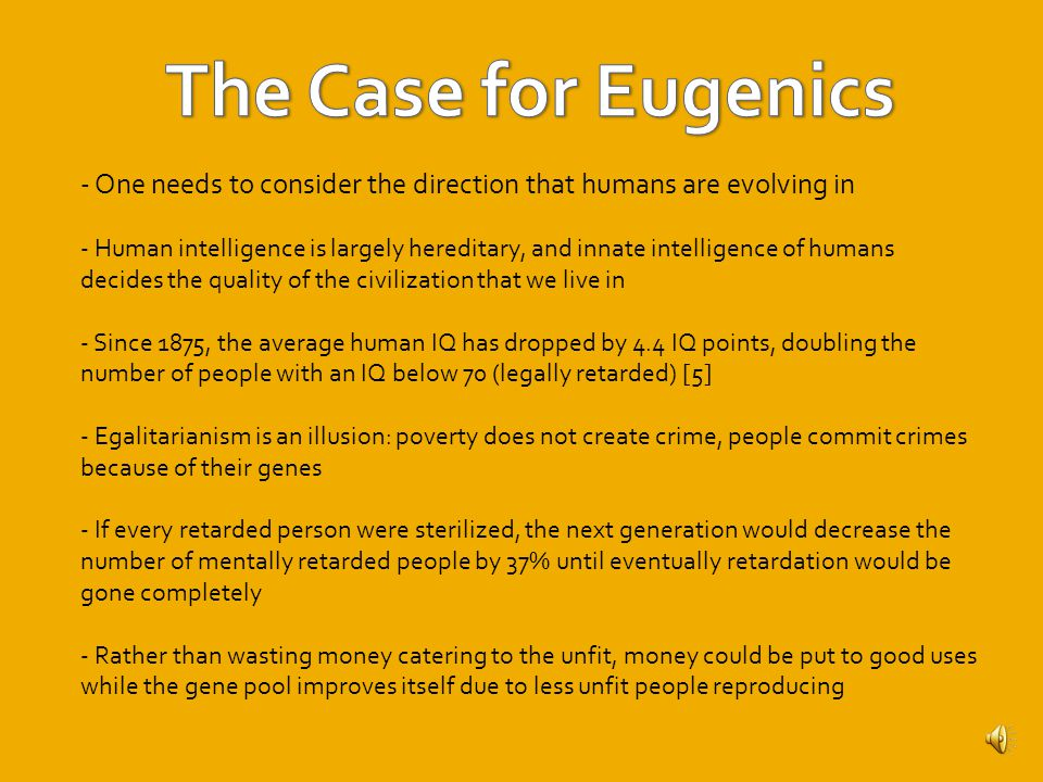 -The American Eugenics Society still exists to this day, along with The Population Council – mostly genetic work is done with the ultimate goal of improving the human gene pool through less aggressive methods - Planned Parenthood still exists to this day - Members of the American Eugenics Society funded and participated in the Human Genome Project - Negative eugenics are still prevalent in some parts of the world: i.e.