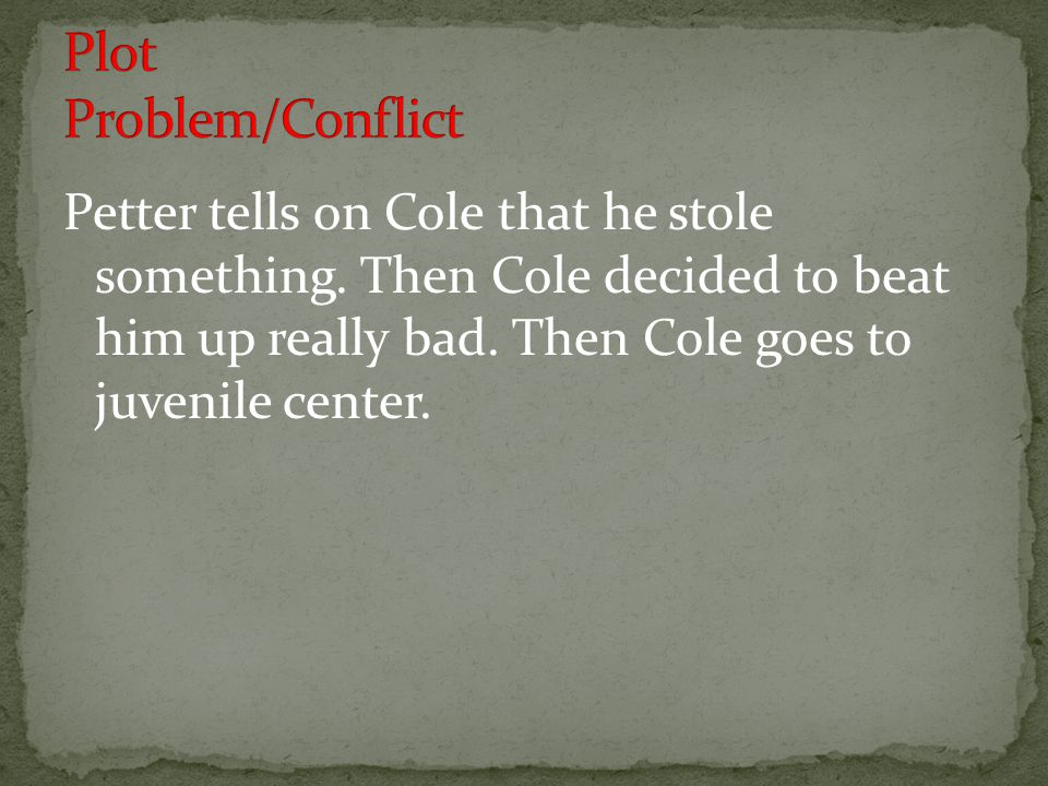 Petter tells on Cole that he stole something. Then Cole decided to beat him up really bad.