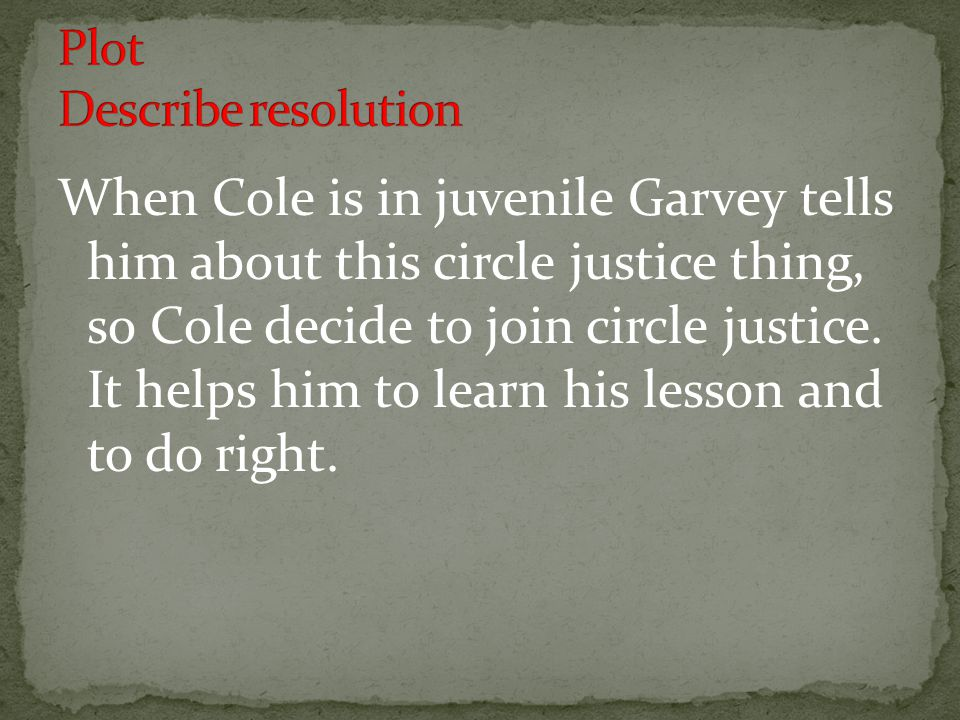 When Cole is in juvenile Garvey tells him about this circle justice thing, so Cole decide to join circle justice. It helps him to learn his lesson and