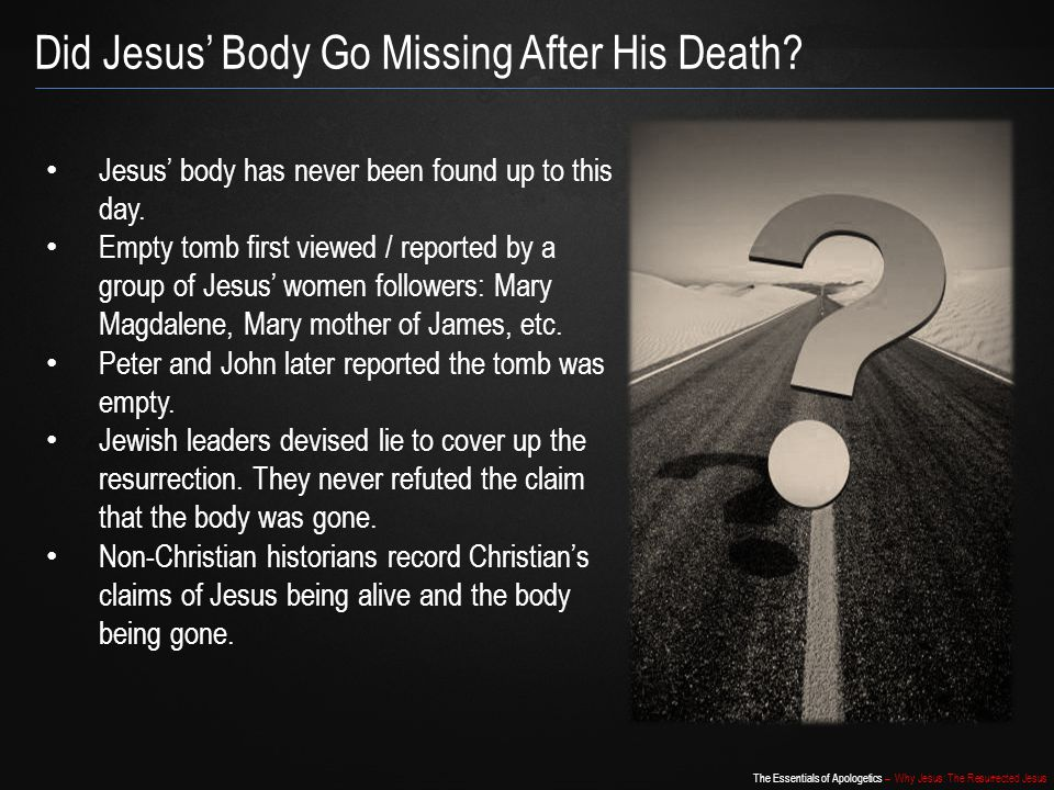 The Essentials of Apologetics – Why Jesus: The Resurrected Jesus Did Jesus' Body Go Missing After His Death? Jesus' body has never been found up to th