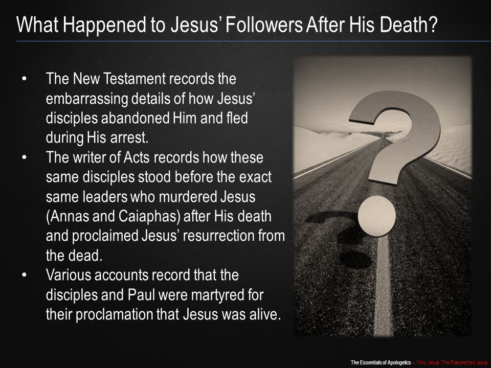 The Essentials of Apologetics – Why Jesus: The Resurrected Jesus What Happened to Jesus' Followers After His Death? The New Testament records the emba