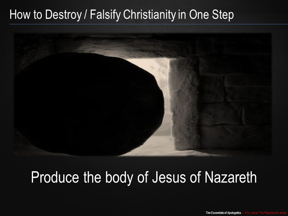 The Essentials of Apologetics – Why Jesus: The Resurrected Jesus How to Destroy / Falsify Christianity in One Step Produce the body of Jesus of Nazare
