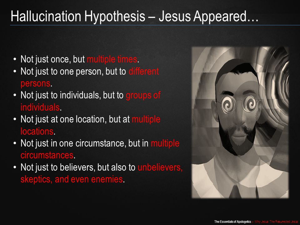 The Essentials of Apologetics – Why Jesus: The Resurrected Jesus Hallucination Hypothesis – Jesus Appeared… Not just once, but multiple times. Not jus