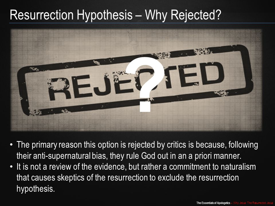 The Essentials of Apologetics – Why Jesus: The Resurrected Jesus Resurrection Hypothesis – Why Rejected? The primary reason this option is rejected by