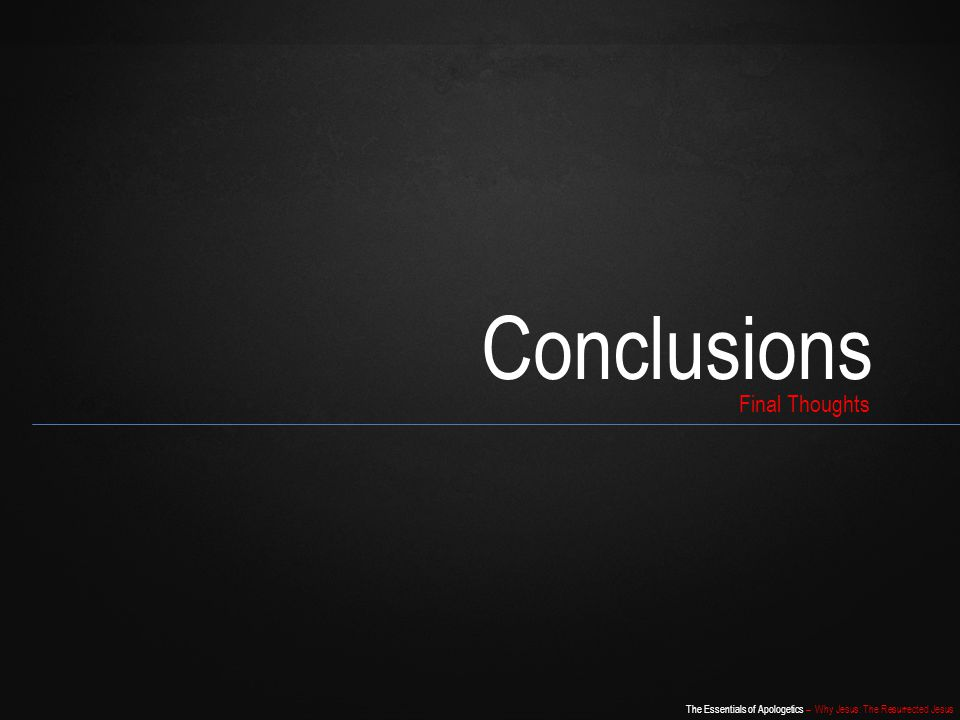 The Essentials of Apologetics – Why Jesus: The Resurrected Jesus Conclusions Final Thoughts