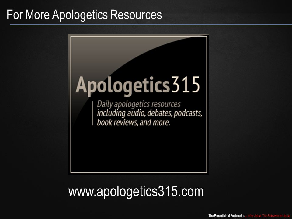 The Essentials of Apologetics – Why Jesus: The Resurrected Jesus For More Apologetics Resources www.apologetics315.com